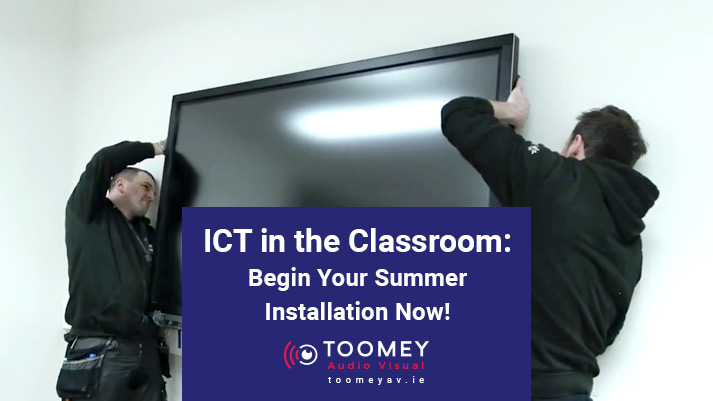 ICT in the Classroom- Begin Your Summer Installation Now - Toomey AV Ireland