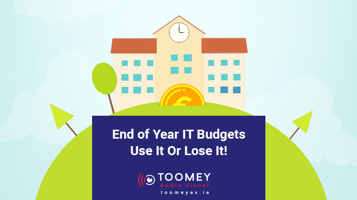 End of the Year IT Budgets Use It or Lose It - Toomey AV